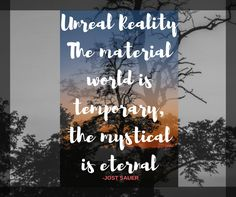 Unreal Reality. The material world is temporary. The mystical is eternal.