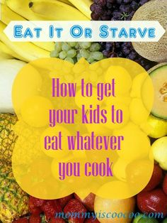 Get Your Kids To Eat Whatever You Cook!