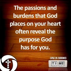 What are the passions and burdens God has placed on your heart?  How are you fulfilling that purpose?