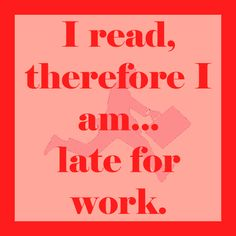 I read, therefore I am...late for work.
