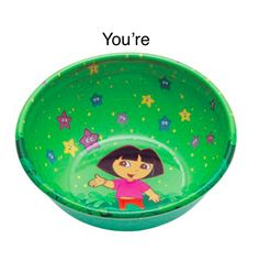 You're a Dora bowl.  Get it?