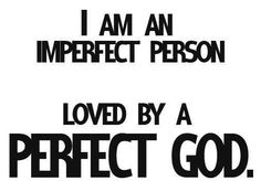 And I'm imperfectly perfect to Him :)