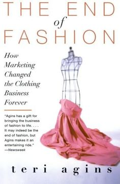 The End of Fashion: How Marketing Changed the Clothing Business Forever by Teri Agins