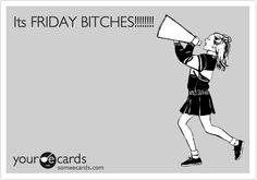 Funny Weekend Ecard: Its FRIDAY BITCHES!!!!!!!! Post this to Eli's fb wall on friday!