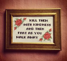 Kill them with kindness and then fart as you walk away. Finished and framed cross stitch Funny Cross Stitch Patterns, Cross Stitch Designs, Funny Cross Stitches, Cross Stitching, Cross Stitch Embroidery, Naughty Cross Stitch, Snitches Get Stitches, Sewing Quotes, Cross Stitch Quotes