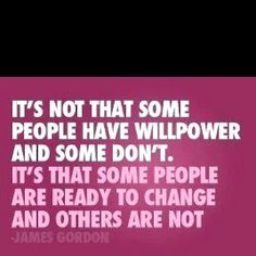 """It's not that some people have willpower and some don't. It's that some people are ready to change and others are not."""