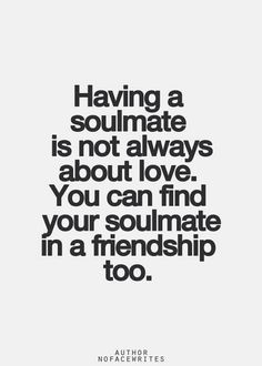 Having a soulmate isn't always about love. You can find a soulmate in friendship too.