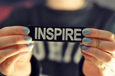 How can I inspire myself today?  How can I inspire someone else?