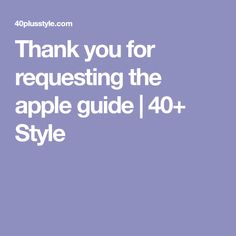 Thank you for requesting the apple guide | 40+ Style