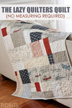 "The Lazy Quilters Quilt - No Measuring Required! - Tidbits posted by Cami...In one week, I spit out what I like to call, ""The lazy quilters quilt"" where no measuring is required, and the pieces can be as big or as small as you want. It is much like a scrap quilt, where the individual fabric pieces are not uniform in size or shape and there is no real pattern at all."