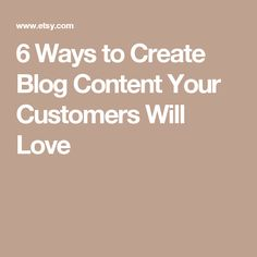 6 Ways to Create Blog Content Your Customers Will Love
