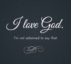 I LOVE GOD and I'm not ashamed to say it.