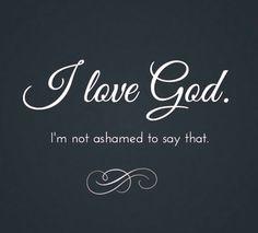 I LOVE GOD and I'm not ashamed to say it.