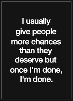 I usually give people more chances than they deserve but once I'm done, I'm done..