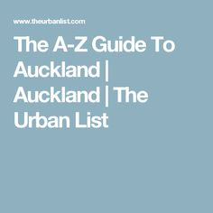 The A-Z Guide To Auckland | Auckland | The Urban List