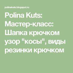 """Polina Kuts: Мастер-класс: Шапка крючком узор """"косы"""", виды резинки крючком"""