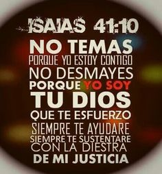 No temas, porque yo estoy contigo; no desmayes, porque yo soy tu Dios que te esfuerzo; siempre te ayudaré, siempre te sustentaré con la diestra de mi justicia. (Isaías 41:10 RVR60)