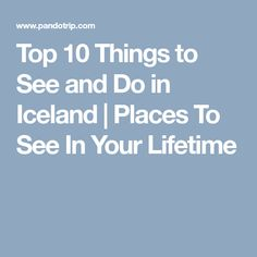 Top 10 Things to See and Do in Iceland   Places To See In Your Lifetime