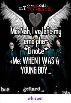 Me: Nah, I've left my emo pha- *G note* Me: WHEN I WAS A YOUNG BOY...