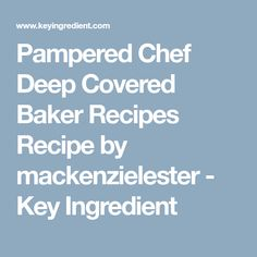 Pampered Chef Deep Covered Baker Recipes Recipe by mackenzielester - Key Ingredient