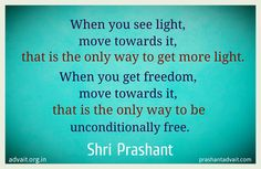 When you see light, move towards it, that is the only way to get more light. When you get freedom, move towards it, that is the only way to be unconditionally free. ~Shri Prashant #ShriPrashant #Advait #light #freedom Read at:- http://www.prashantadvait.com Watch at:- http://www.youtube.com/c/shriprashant website:- http://www.advait.org.in Facebook:- http://www.facebook.com/prashantadvait  Linkedin:- http://www.linkedin.com/in/prashantadvait  twitter:- https://twitter.com/Prashant_Advait