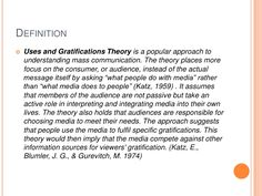 Definition<br />Uses and Gratifications Theory is a popular approach to understanding mass communication. The theory place...