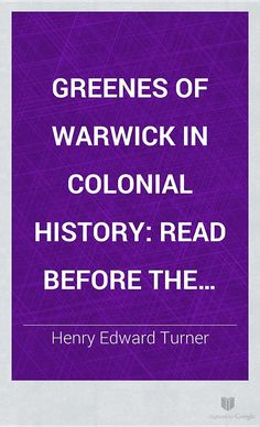 Greenes of Warwick in Colonial History: Read Before the Rhode Island ... - Henry Edward Turner - Google Books