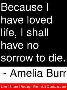 Because I have loved life, I shall have no sorrow to die. - Amelia Burr #quotes #quotations