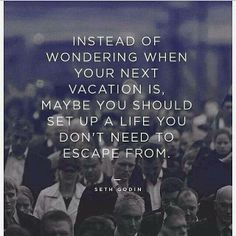 Instead of wondering when your next vacation is, maybe you should set up a life you don't need to escape from...