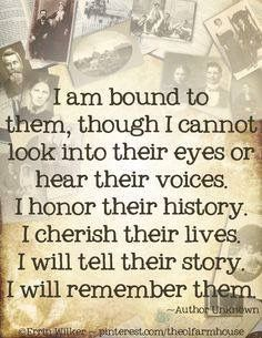 """""""I am bound to them, though I cannot look into their eyes or hear their voices. I honor their history. I cherish their lives. I will tell their story. I will remember them.""""What a great quote about ancestry and researching family history. Genealogy Quotes, Family Genealogy, Family History Quotes, History Books, Family Tree Quotes, Quotes About History, Family Reunion Quotes, Family Sayings, Family Research"""