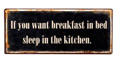 "skilt ""if you want breakfast in bed sleep in the kitchen"" med antikk look materiale: metall mål: Great Quotes, Funny Quotes, Clever Quotes, Bed Quotes, Soul Quotes, Kitchen Signs, Funny Kitchen, Kitchen Ideas, Kitchen Decor"