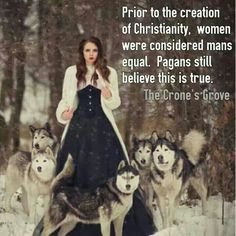 Prior to the creation of Christianity, women were considered mans equal. Pagans still believe this is true.