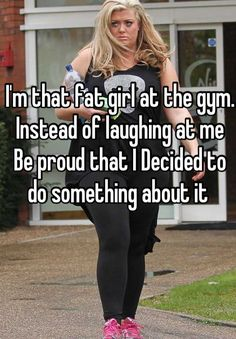 Im that fat girl at the gym. Instead of laughing at me  Be proud that I Decided to do something about it