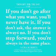 Thought For The Day, If you don't go after what you want, you'll never have it. If you don't ask, the answer is always no