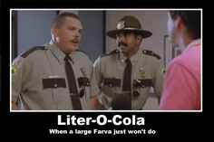 I don't want a large Farva! I want a god damn liter of cola! Rod Farva, SuperTroopers