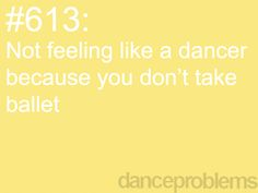 For me: you are not a good ballet dancer or you havn't danced as long as others... hip problems people