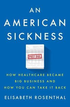 An American Sickness: How Healthcare Became Big Business and How You Can Take it Back by Elisabeth Rosenthal (April 2017)