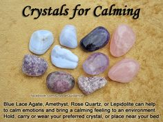 Top Recommended Crystals: Blue Lace Agate, Amethyst, Rose Quartz, or Lepidolite.  Additional Crystal Recommendations: Opal, Aquamarine, Green Aventurine, Blue Calcite, Mangano Calcite, Rhodonite, or Watermelon Tourmaline.  Hold, carry, or wear your preferred crystal. You can also place your favorite calming crystal(s) near your bed or in any room that you'd like to create a calming atmosphere.