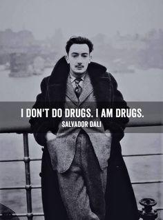 I don't do drugs.  I am drugs.  Salvadore Dali