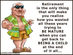 Retirement is the only thing that will make you realize how you wasted all these years trying to be mature when you can get back to being a child at the end of it all. via WishesMessages.com