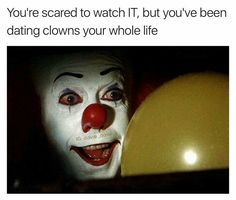 You're scared to watch IT, but you've been dating clowns your whole life
