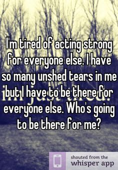 I'm tired of acting strong for everyone else. I have so many unshed tears in me but I have to be there for everyone else. Who's going to be there for me?