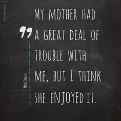 `My  mother  had a  great  deal  of trouble  with me,  but  I  think she  enjoyed it.` #MothersDay #MarkTwain #quotes