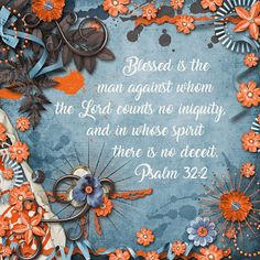 Blessed is the man against whom the LORD counts no iniquity, and in whose spirit there is no deceit. Psalm 32:2    kit: Tangerine Grunge by Kristmess Designs