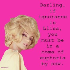 Darling, if ignorance is bliss, you must be in a coma of euphoria.