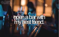 Open a bar with my best friend... I don't have a best friend but when I find a friend who wants to open a bar they will become my best friend