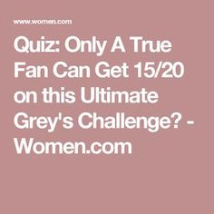 Quiz: Only A True Fan Can Get 15/20 on this Ultimate Grey's Challenge? - Women.com