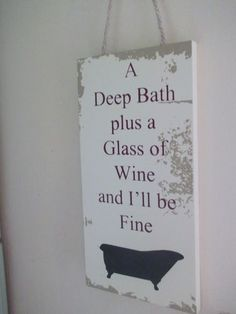 Deep Bath plus a Glass of Wine and I'll be Fine ~ they forgot the good decorating magazine. French Country.