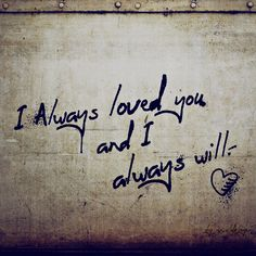 I always loved you and I always will.
