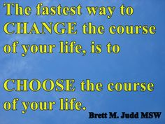 Each day we face a choice. We determine the outcome before the beginning.  If we do not like the path we are on, we need to change the path.  We choose.  We take control,  We live.  www.BrettMJuddMSW.com
